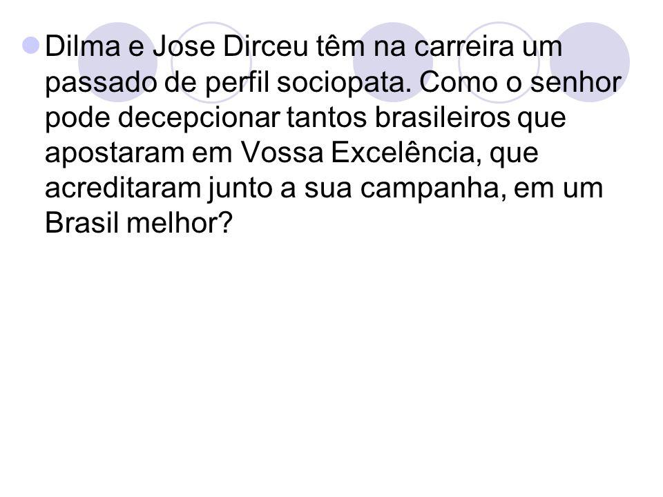 Dilma e Jose Dirceu têm na carreira um passado de perfil sociopata. Como o senhor pode decepcionar tantos brasileiros que apostaram em Vossa Excelênci