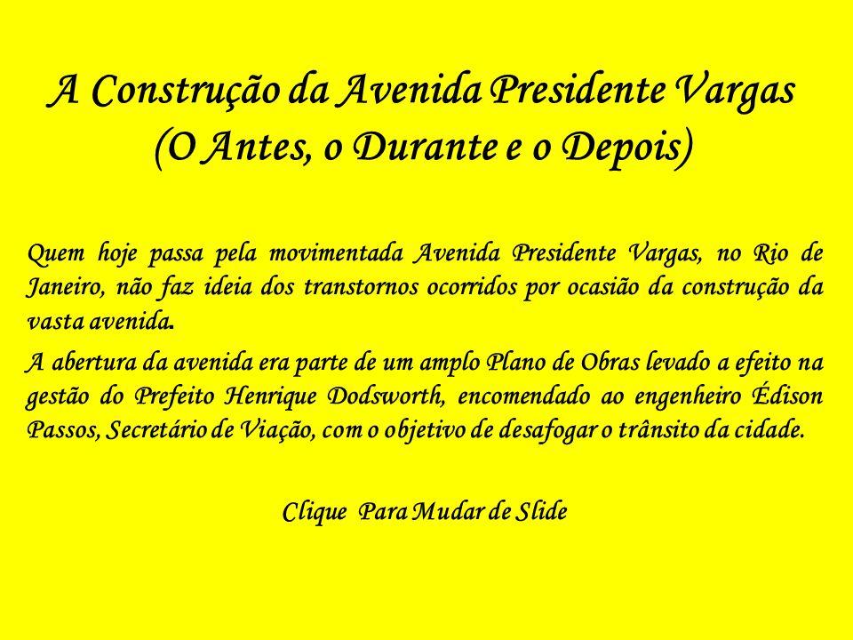 A Construção da Avenida Presidente Vargas (O Antes, o Durante e o Depois) Quem hoje passa pela movimentada Avenida Presidente Vargas, no Rio de Janeiro, não faz ideia dos transtornos ocorridos por ocasião da construção da vasta avenida.