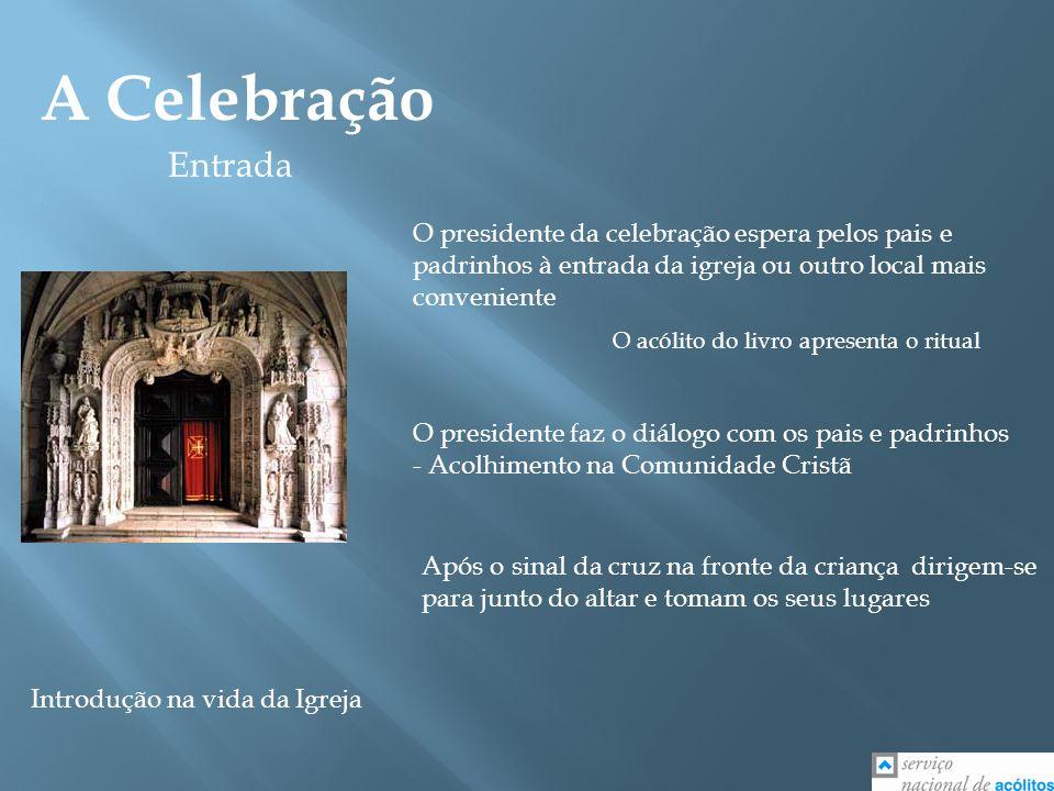 A Celebração Entrada O presidente da celebração espera pelos pais e padrinhos à entrada da igreja ou outro local mais conveniente O acólito do livro a