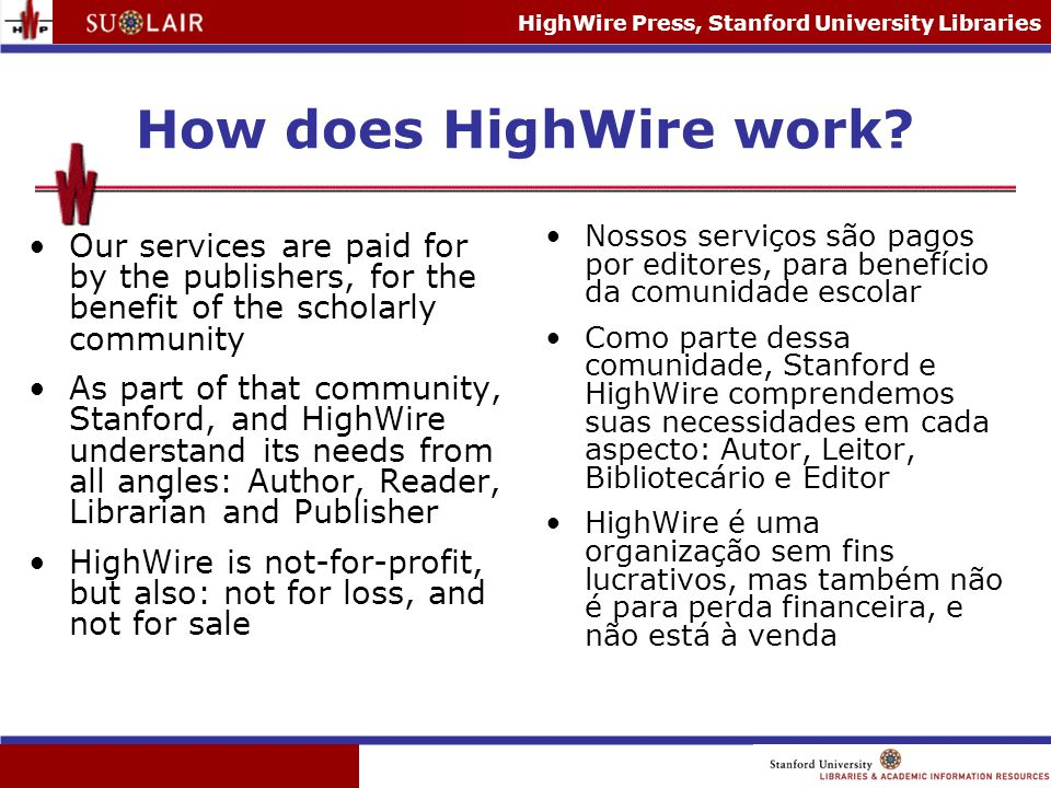 HighWire Press, Stanford University Libraries How does HighWire work? Our services are paid for by the publishers, for the benefit of the scholarly co