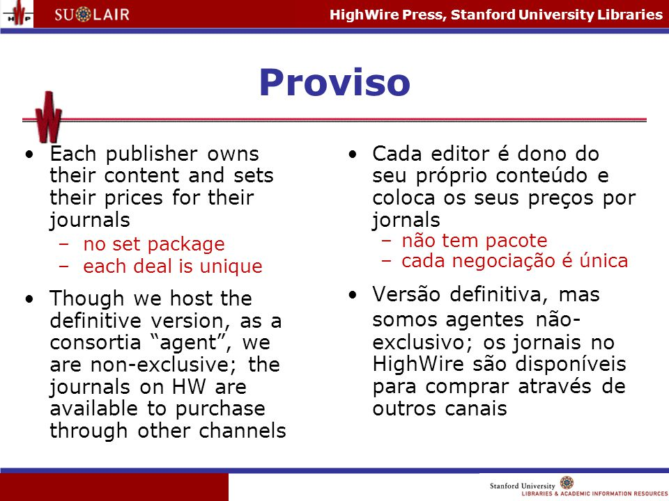 HighWire Press, Stanford University Libraries Proviso Each publisher owns their content and sets their prices for their journals –no set package –each