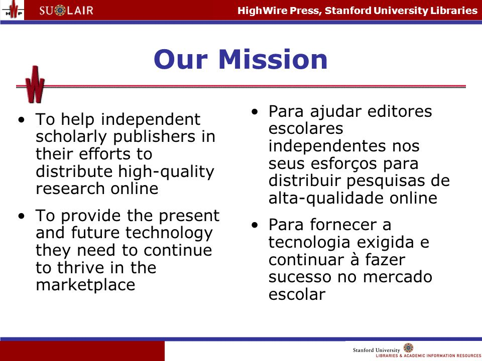 HighWire Press, Stanford University Libraries Our Mission To help independent scholarly publishers in their efforts to distribute high-quality researc