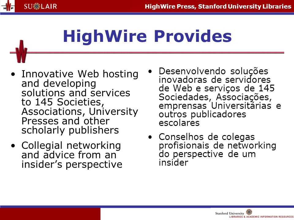 HighWire Press, Stanford University Libraries Proviso Each publisher owns their content and sets their prices for their journals –no set package –each deal is unique Though we host the definitive version, as a consortia agent , we are non-exclusive; the journals on HW are available to purchase through other channels Cada editor é dono do seu próprio conteúdo e coloca os seus preços por jornals –não tem pacote –cada negociação é única Versão definitiva, mas somos agentes não- exclusivo; os jornais no HighWire são disponíveis para comprar através de outros canais