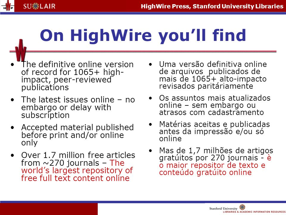 HighWire Press, Stanford University Libraries HighWire Portal features Useful tools to search and browse by keyword, author, citation, topic Fully customizable to the user's needs Management of journals for individual institutions – across publishers Ferramentas uties de navegar por keyword, autor, citation, topico Feitos de acordo com as exigências do cliente Gerenciamento de periodicos por instituacoes individuais - atravéz de editores