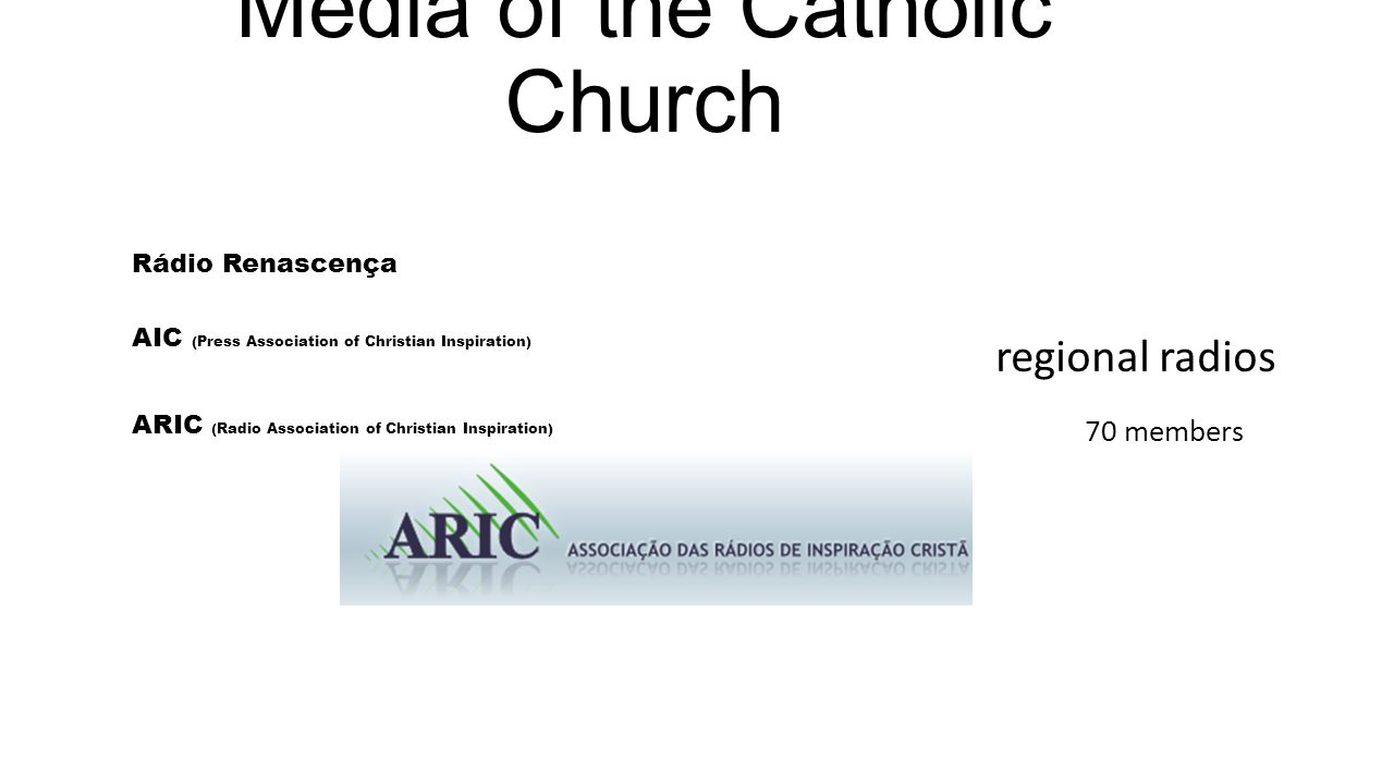 Media of the Catholic Church Rádio Renascença AIC (Press Association of Christian Inspiration) ARIC (Radio Association of Christian Inspiration) 70 members regional radios