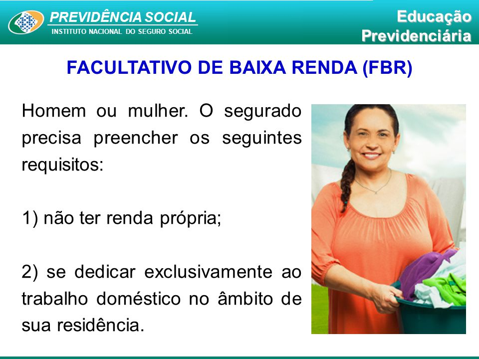 PREVIDÊNCIA SOCAL INSTITUTO NACIONAL DO SEGURO SOCIAL Educação Previdenciária PREVIDÊNCIA SOCIAL INSTITUTO NACIONAL DO SEGURO SOCIAL EducaçãoPrevidenciária FACULTATIVO DE BAIXA RENDA (FBR) Homem ou mulher.