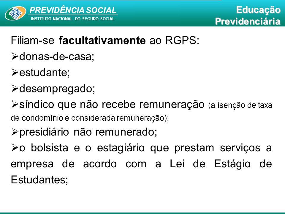 PREVIDÊNCIA SOCAL INSTITUTO NACIONAL DO SEGURO SOCIAL Educação Previdenciária PREVIDÊNCIA SOCIAL INSTITUTO NACIONAL DO SEGURO SOCIAL EducaçãoPrevidenciária Filiam-se facultativamente ao RGPS:  donas-de-casa;  estudante;  desempregado;  síndico que não recebe remuneração (a isenção de taxa de condomínio é considerada remuneração);  presidiário não remunerado;  o bolsista e o estagiário que prestam serviços a empresa de acordo com a Lei de Estágio de Estudantes;