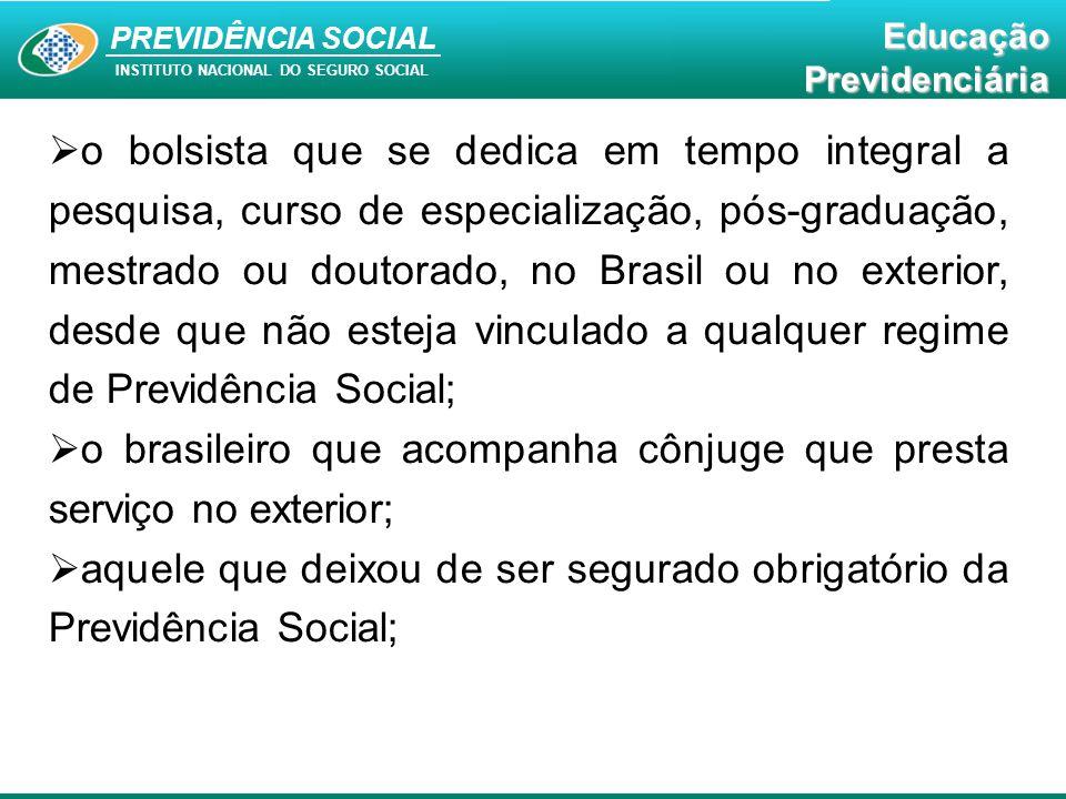 PREVIDÊNCIA SOCAL INSTITUTO NACIONAL DO SEGURO SOCIAL Educação Previdenciária PREVIDÊNCIA SOCIAL INSTITUTO NACIONAL DO SEGURO SOCIAL EducaçãoPrevidenciária  o bolsista que se dedica em tempo integral a pesquisa, curso de especialização, pós-graduação, mestrado ou doutorado, no Brasil ou no exterior, desde que não esteja vinculado a qualquer regime de Previdência Social;  o brasileiro que acompanha cônjuge que presta serviço no exterior;  aquele que deixou de ser segurado obrigatório da Previdência Social;