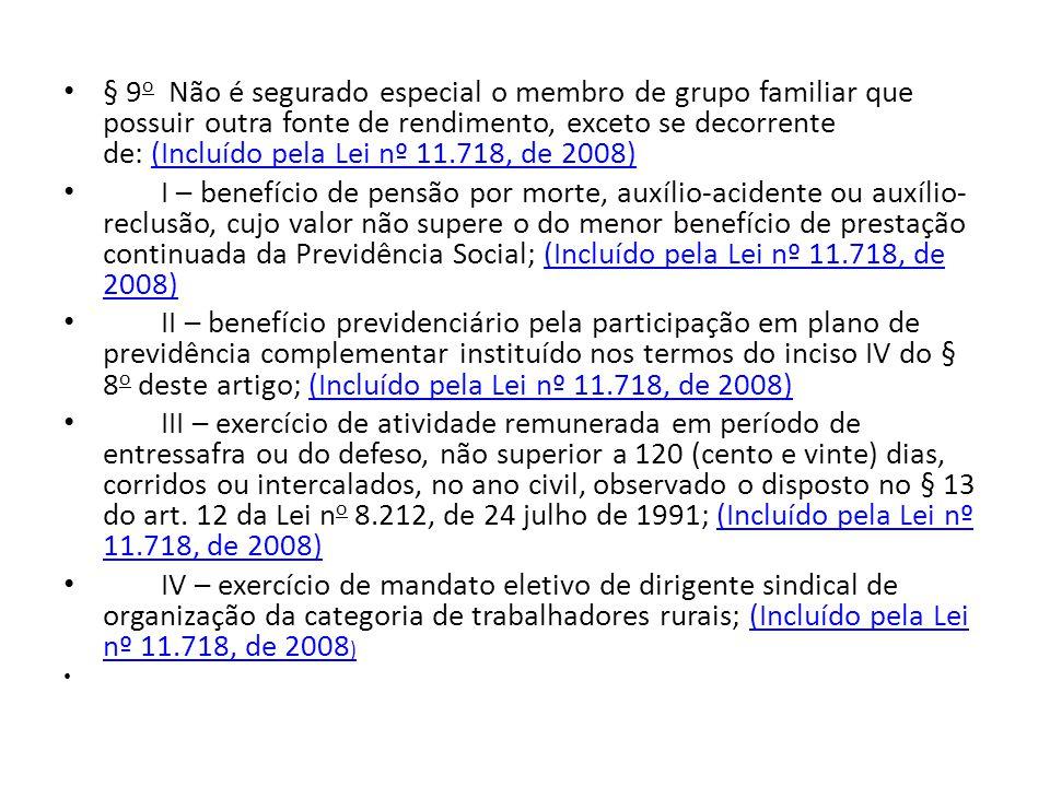 § 9 o Não é segurado especial o membro de grupo familiar que possuir outra fonte de rendimento, exceto se decorrente de: (Incluído pela Lei nº 11.718, de 2008)(Incluído pela Lei nº 11.718, de 2008) I – benefício de pensão por morte, auxílio-acidente ou auxílio- reclusão, cujo valor não supere o do menor benefício de prestação continuada da Previdência Social; (Incluído pela Lei nº 11.718, de 2008)(Incluído pela Lei nº 11.718, de 2008) II – benefício previdenciário pela participação em plano de previdência complementar instituído nos termos do inciso IV do § 8 o deste artigo; (Incluído pela Lei nº 11.718, de 2008)(Incluído pela Lei nº 11.718, de 2008) III – exercício de atividade remunerada em período de entressafra ou do defeso, não superior a 120 (cento e vinte) dias, corridos ou intercalados, no ano civil, observado o disposto no § 13 do art.