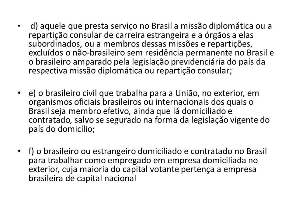 d) aquele que presta serviço no Brasil a missão diplomática ou a repartição consular de carreira estrangeira e a órgãos a elas subordinados, ou a membros dessas missões e repartições, excluídos o não-brasileiro sem residência permanente no Brasil e o brasileiro amparado pela legislação previdenciária do país da respectiva missão diplomática ou repartição consular; e) o brasileiro civil que trabalha para a União, no exterior, em organismos oficiais brasileiros ou internacionais dos quais o Brasil seja membro efetivo, ainda que lá domiciliado e contratado, salvo se segurado na forma da legislação vigente do país do domicílio; f) o brasileiro ou estrangeiro domiciliado e contratado no Brasil para trabalhar como empregado em empresa domiciliada no exterior, cuja maioria do capital votante pertença a empresa brasileira de capital nacional