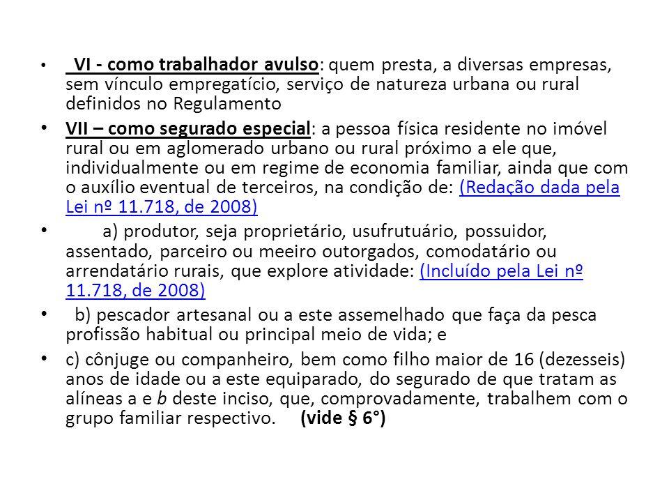 VI - como trabalhador avulso: quem presta, a diversas empresas, sem vínculo empregatício, serviço de natureza urbana ou rural definidos no Regulamento VII – como segurado especial: a pessoa física residente no imóvel rural ou em aglomerado urbano ou rural próximo a ele que, individualmente ou em regime de economia familiar, ainda que com o auxílio eventual de terceiros, na condição de: (Redação dada pela Lei nº 11.718, de 2008)(Redação dada pela Lei nº 11.718, de 2008) a) produtor, seja proprietário, usufrutuário, possuidor, assentado, parceiro ou meeiro outorgados, comodatário ou arrendatário rurais, que explore atividade: (Incluído pela Lei nº 11.718, de 2008)(Incluído pela Lei nº 11.718, de 2008) b) pescador artesanal ou a este assemelhado que faça da pesca profissão habitual ou principal meio de vida; e c) cônjuge ou companheiro, bem como filho maior de 16 (dezesseis) anos de idade ou a este equiparado, do segurado de que tratam as alíneas a e b deste inciso, que, comprovadamente, trabalhem com o grupo familiar respectivo.