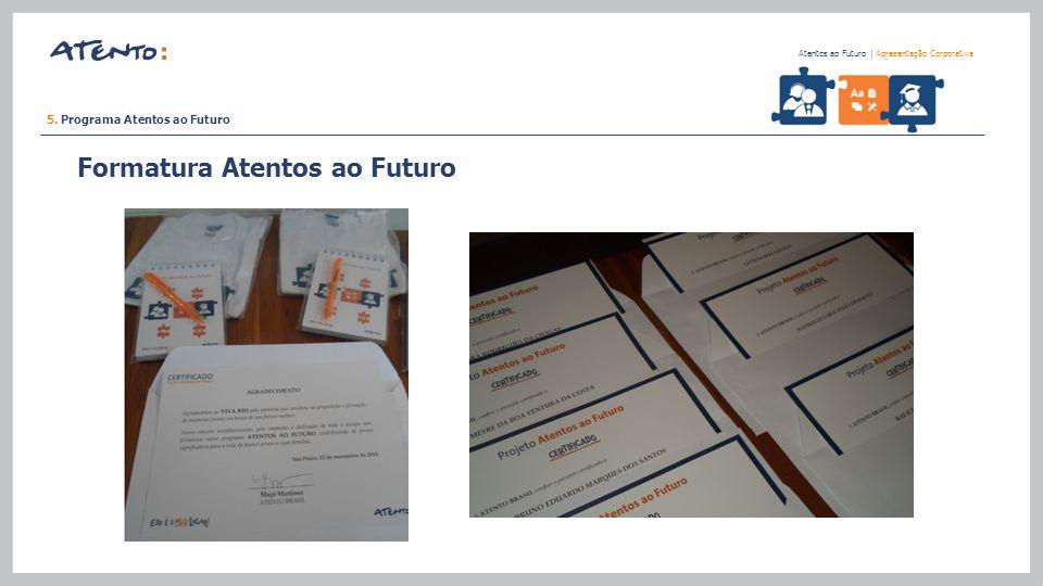 5. Programa Atentos ao Futuro Atentos ao Futuro   Apresentação Corporativa Projeto Atentos ao Futuro Formatura Atentos ao Futuro