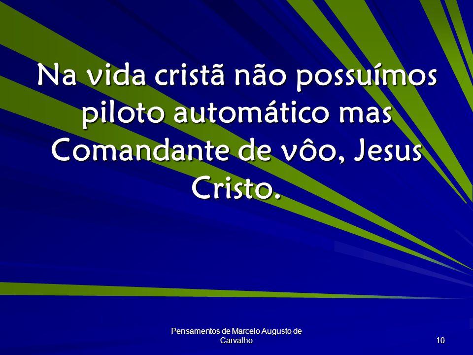 Pensamentos de Marcelo Augusto de Carvalho 10 Na vida cristã não possuímos piloto automático mas Comandante de vôo, Jesus Cristo.
