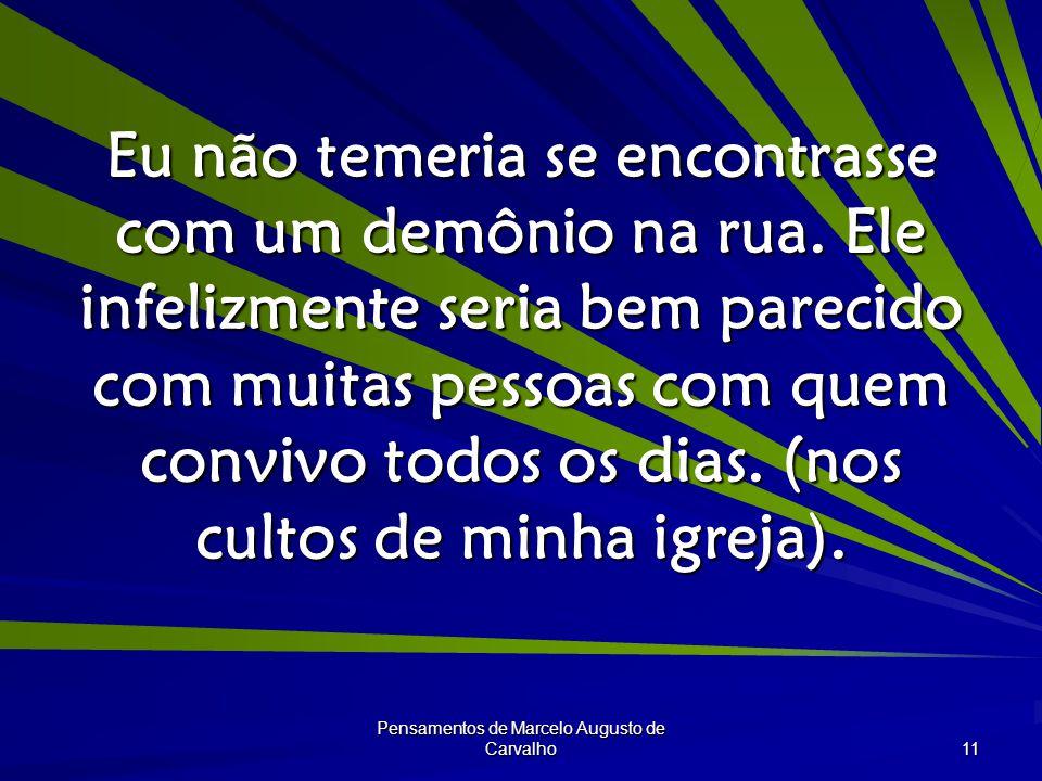 Pensamentos de Marcelo Augusto de Carvalho 11 Eu não temeria se encontrasse com um demônio na rua.