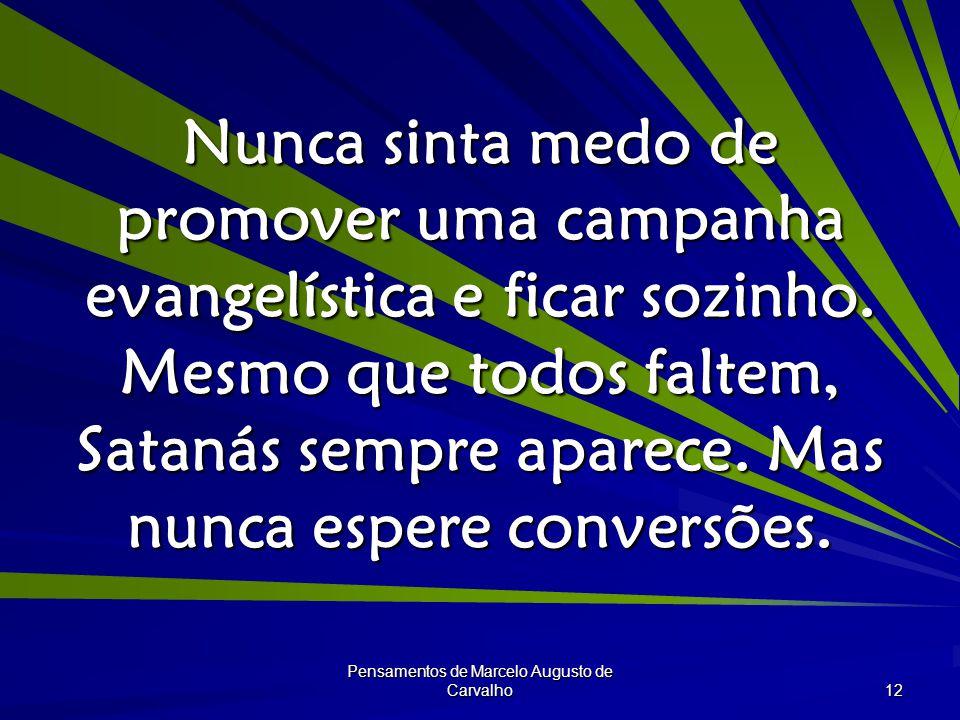 Pensamentos de Marcelo Augusto de Carvalho 12 Nunca sinta medo de promover uma campanha evangelística e ficar sozinho.