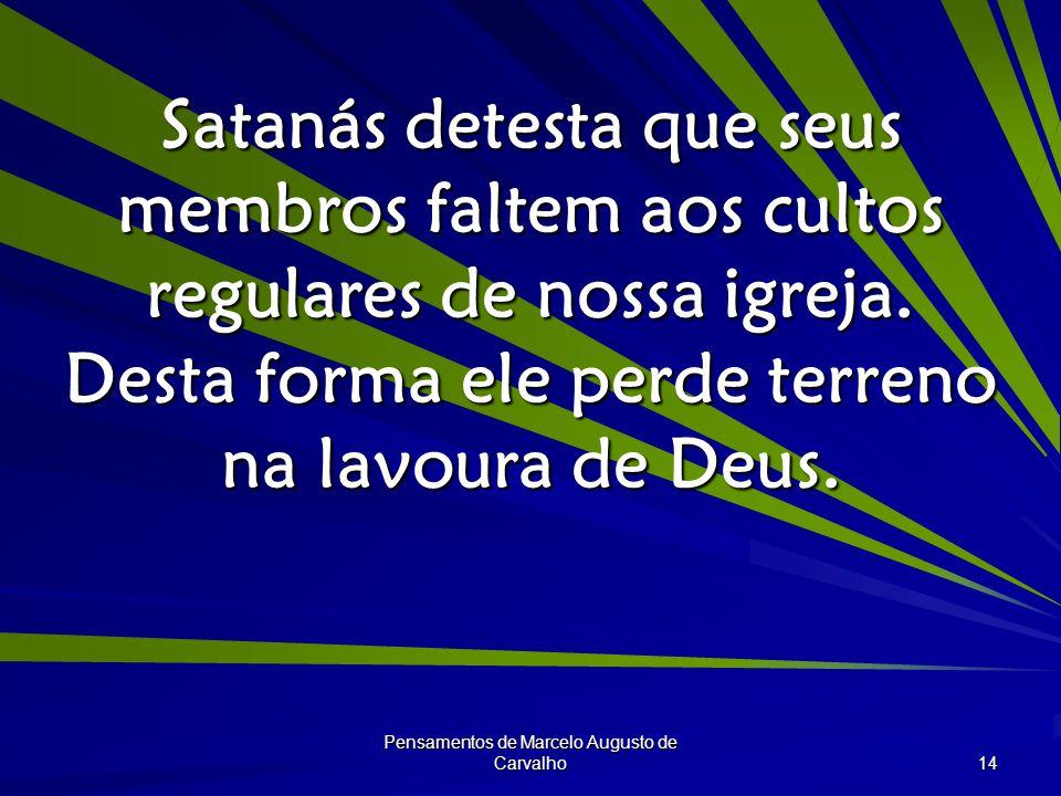 Pensamentos de Marcelo Augusto de Carvalho 14 Satanás detesta que seus membros faltem aos cultos regulares de nossa igreja.