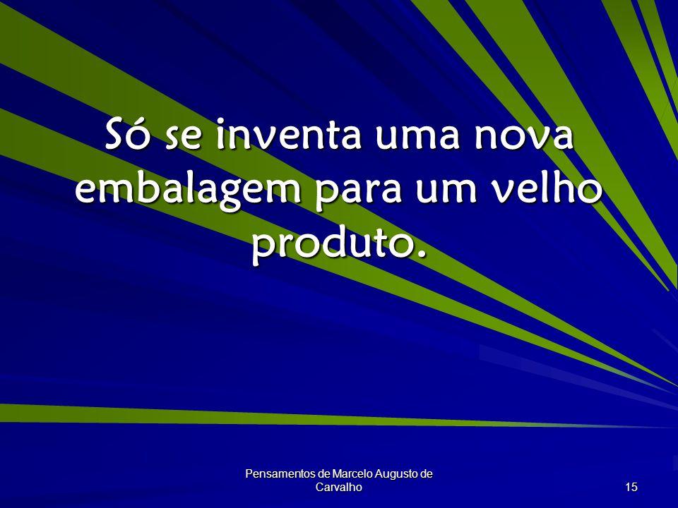 Pensamentos de Marcelo Augusto de Carvalho 15 Só se inventa uma nova embalagem para um velho produto.