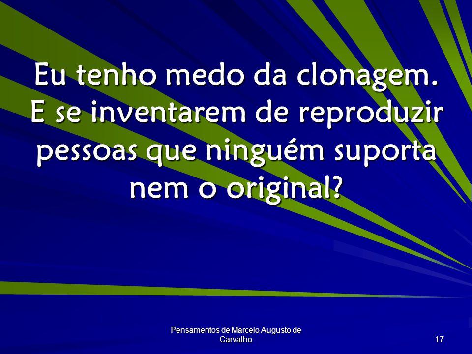 Pensamentos de Marcelo Augusto de Carvalho 17 Eu tenho medo da clonagem.