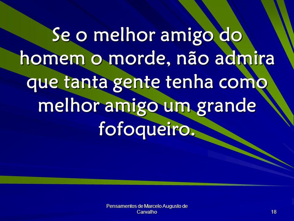 Pensamentos de Marcelo Augusto de Carvalho 18 Se o melhor amigo do homem o morde, não admira que tanta gente tenha como melhor amigo um grande fofoqueiro.