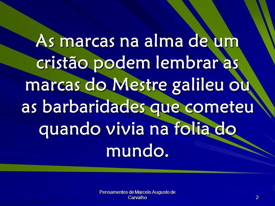 Pensamentos de Marcelo Augusto de Carvalho 2 As marcas na alma de um cristão podem lembrar as marcas do Mestre galileu ou as barbaridades que cometeu quando vivia na folia do mundo.