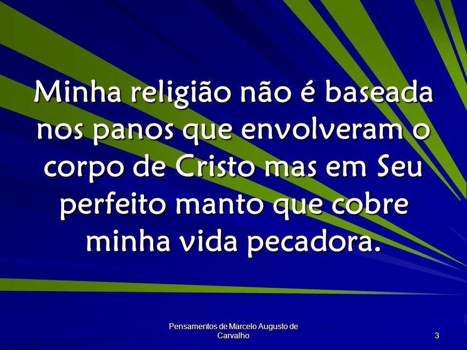 Pensamentos de Marcelo Augusto de Carvalho 3 Minha religião não é baseada nos panos que envolveram o corpo de Cristo mas em Seu perfeito manto que cobre minha vida pecadora.