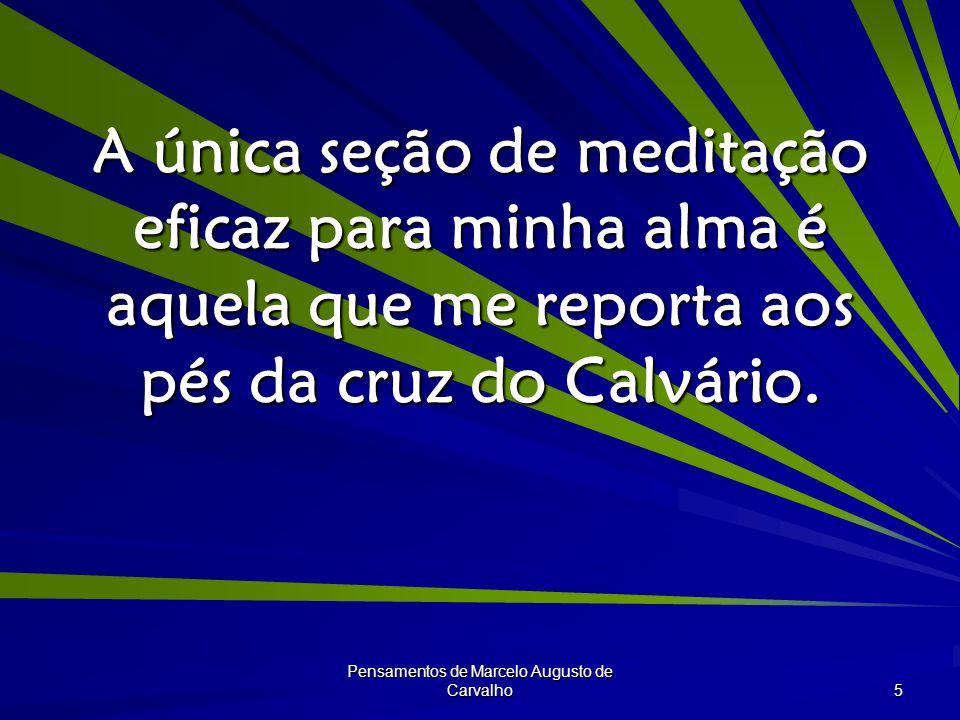 Pensamentos de Marcelo Augusto de Carvalho 5 A única seção de meditação eficaz para minha alma é aquela que me reporta aos pés da cruz do Calvário.