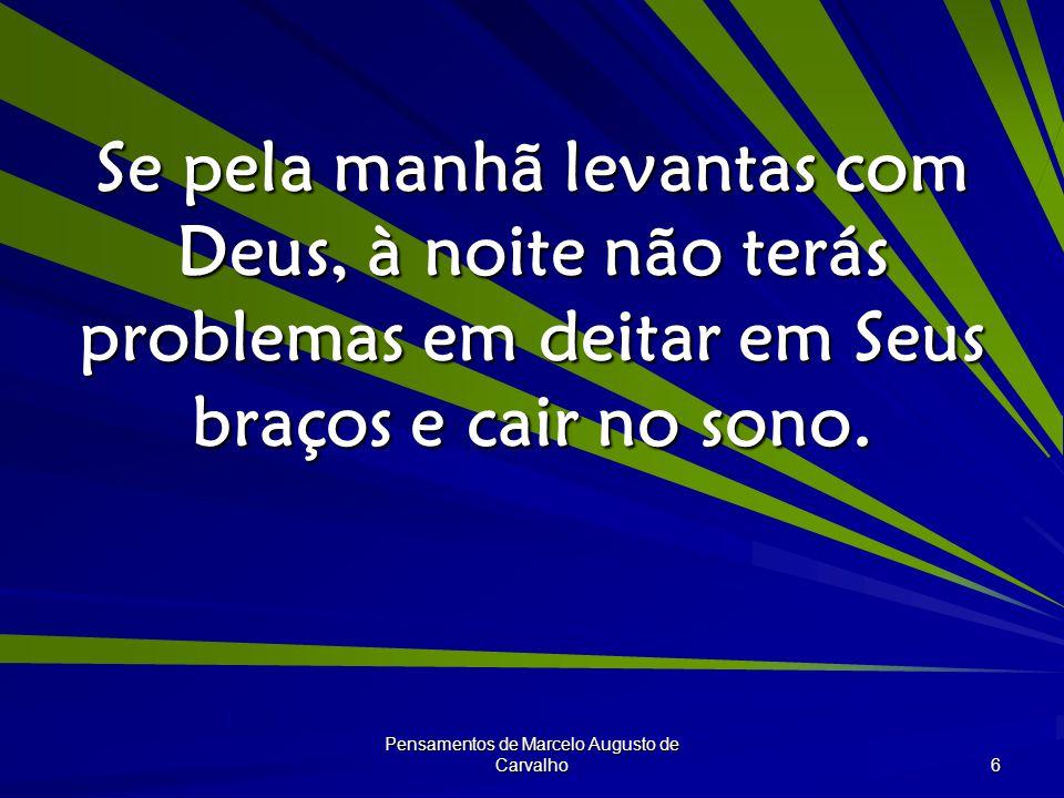 Pensamentos de Marcelo Augusto de Carvalho 6 Se pela manhã levantas com Deus, à noite não terás problemas em deitar em Seus braços e cair no sono.
