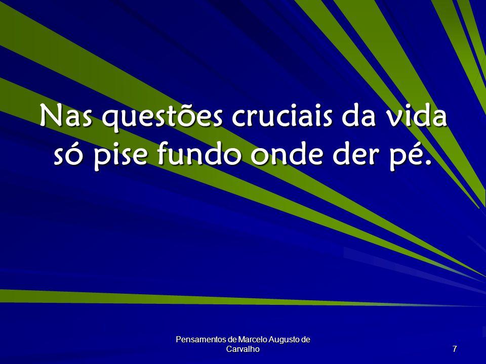 Pensamentos de Marcelo Augusto de Carvalho 7 Nas questões cruciais da vida só pise fundo onde der pé.