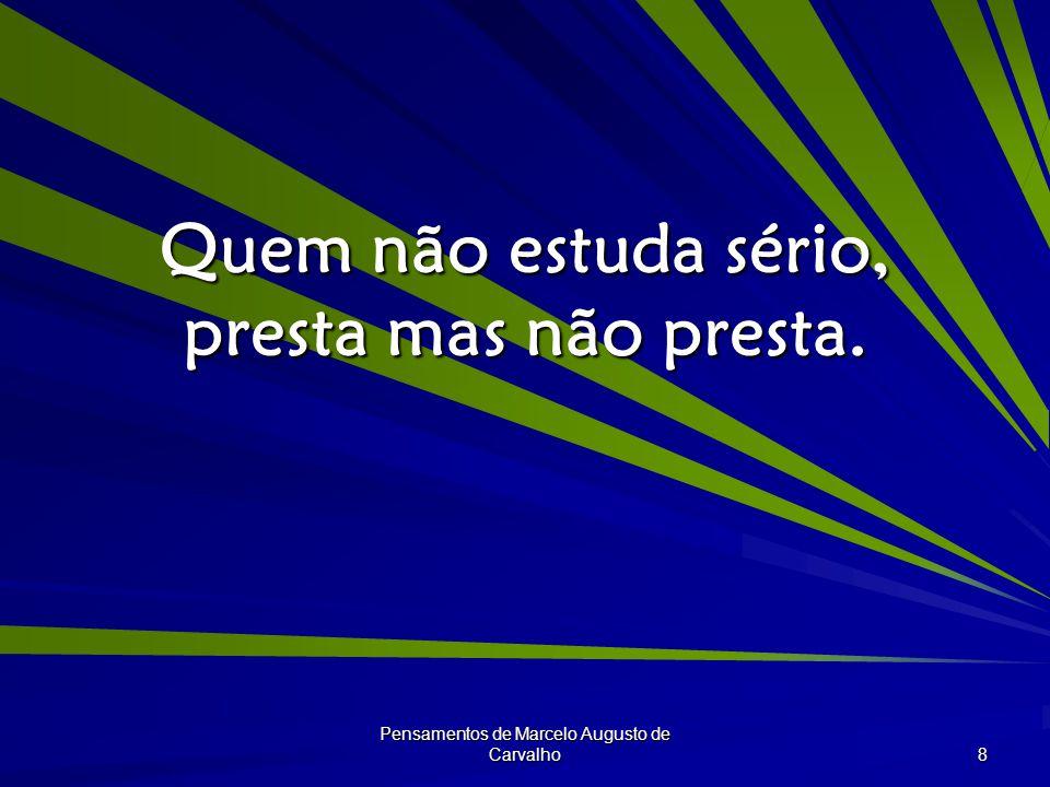 Pensamentos de Marcelo Augusto de Carvalho 8 Quem não estuda sério, presta mas não presta.