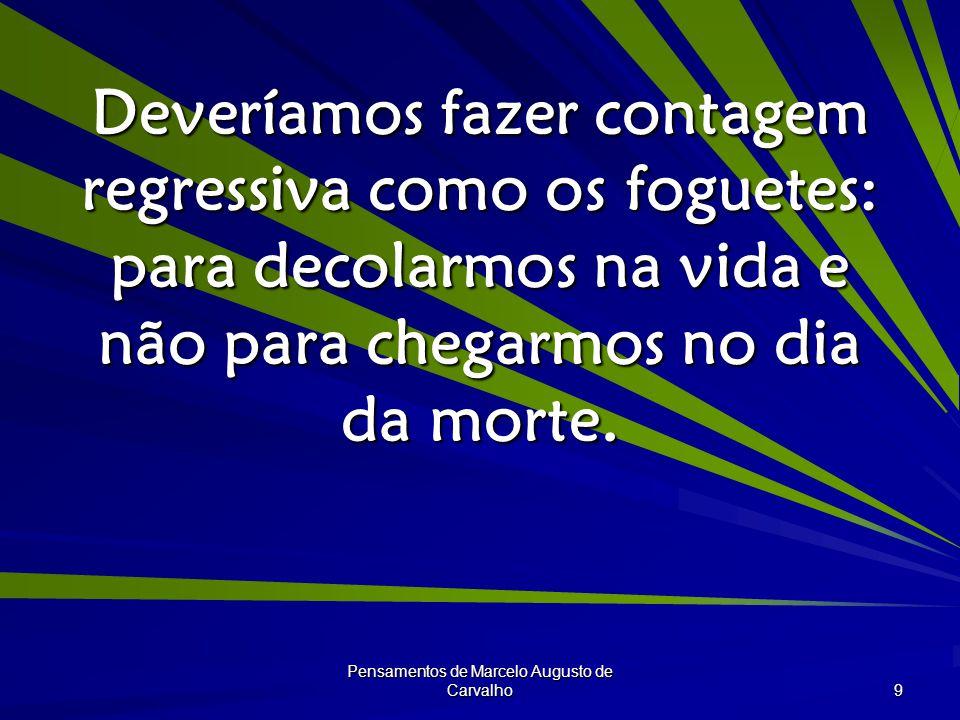 Pensamentos de Marcelo Augusto de Carvalho 9 Deveríamos fazer contagem regressiva como os foguetes: para decolarmos na vida e não para chegarmos no dia da morte.