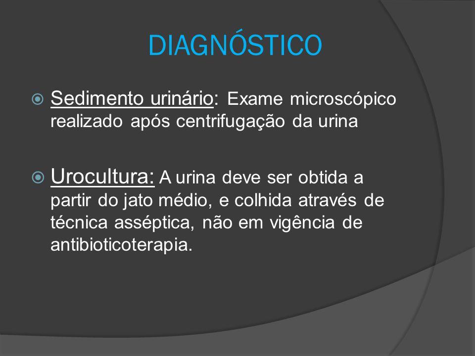 DIAGNÓSTICO  Sedimento urinário: Exame microscópico realizado após centrifugação da urina  Urocultura: A urina deve ser obtida a partir do jato médi