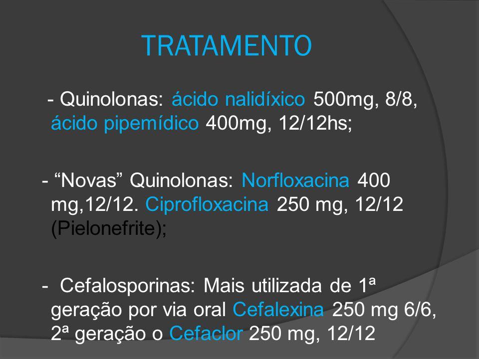 "TRATAMENTO - Quinolonas: ácido nalidíxico 500mg, 8/8, ácido pipemídico 400mg, 12/12hs; - ""Novas"" Quinolonas: Norfloxacina 400 mg,12/12. Ciprofloxacina"
