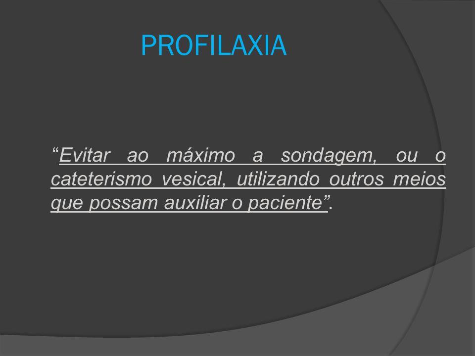 """""""Evitar ao máximo a sondagem, ou o cateterismo vesical, utilizando outros meios que possam auxiliar o paciente"""". PROFILAXIA"""