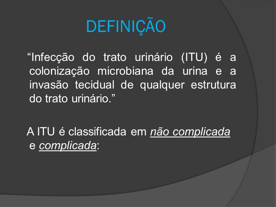 CLASSIFICAÇÃO: Não complicada Complicada -Ocorre em paciente com estrutura e função de trato urinário normais -Adquirida fora do ambiente hospitalar -Causas obstrutivas (tumores, urolitíase, corpos estranhos) -Anátomofuncionais (bexiga neurogênica,cistos renais) -Metabólicas (insuficiência renal, diabetes, transplante renal) -Uso de catéter de demora ou qualquer tipo de instrumentação