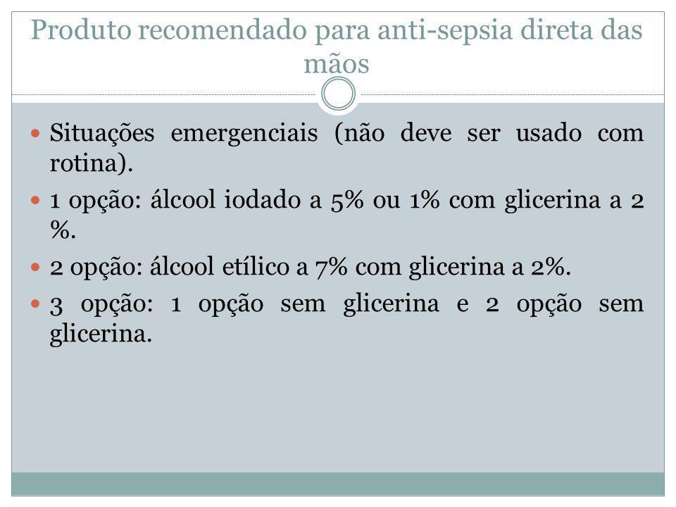 Produto recomendado para anti-sepsia direta das mãos Situações emergenciais (não deve ser usado com rotina). 1 opção: álcool iodado a 5% ou 1% com gli