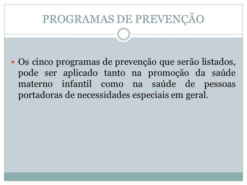 PROGRAMAS DE PREVENÇÃO Os cinco programas de prevenção que serão listados, pode ser aplicado tanto na promoção da saúde materno infantil como na saúde