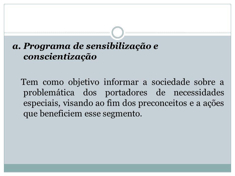a. Programa de sensibilização e conscientização Tem como objetivo informar a sociedade sobre a problemática dos portadores de necessidades especiais,