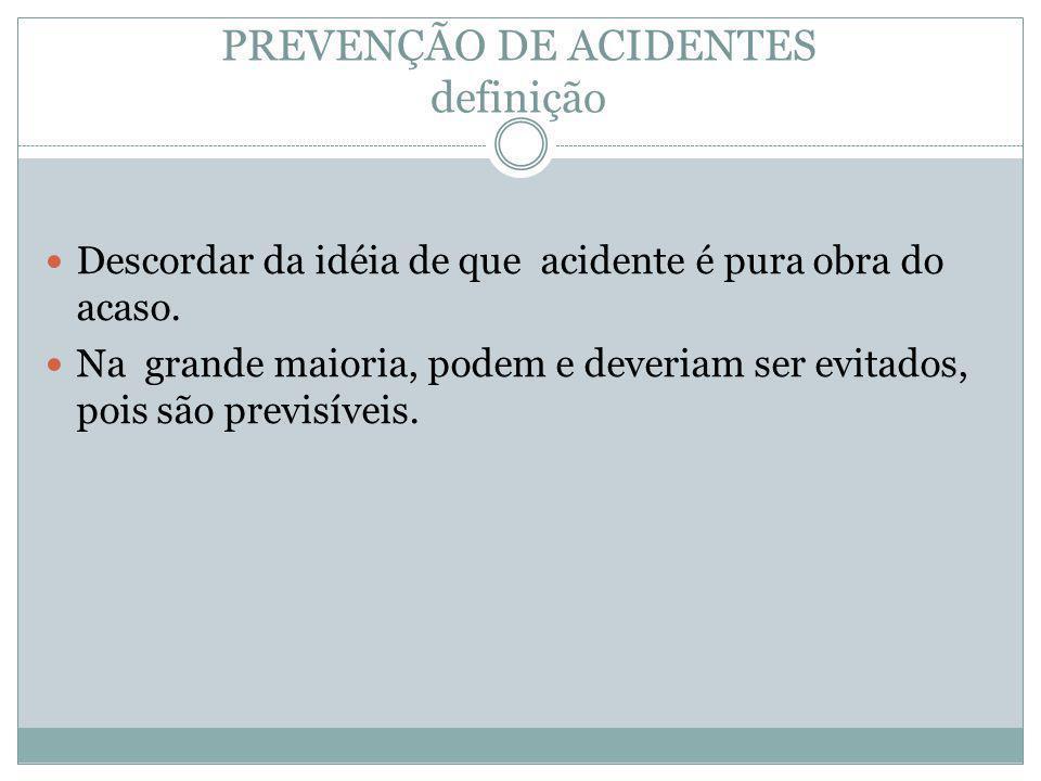 PREVENÇÃO DE ACIDENTES definição Descordar da idéia de que acidente é pura obra do acaso. Na grande maioria, podem e deveriam ser evitados, pois são p