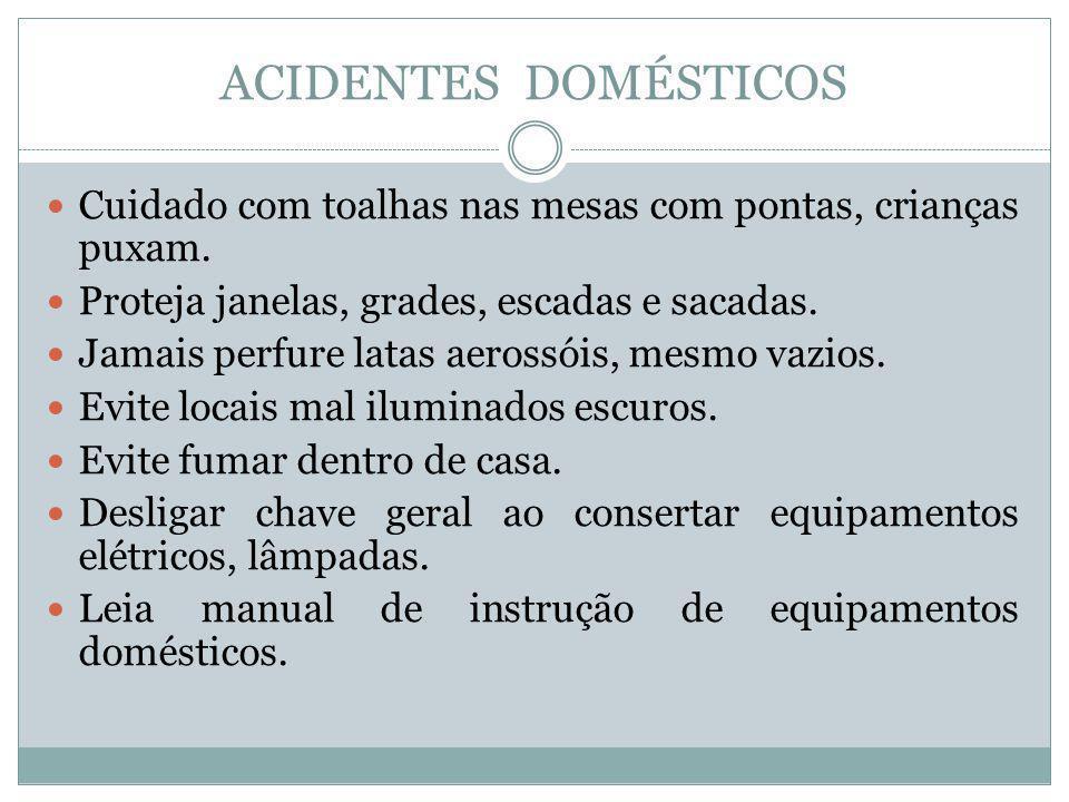 ACIDENTES DOMÉSTICOS Cuidado com toalhas nas mesas com pontas, crianças puxam. Proteja janelas, grades, escadas e sacadas. Jamais perfure latas aeross