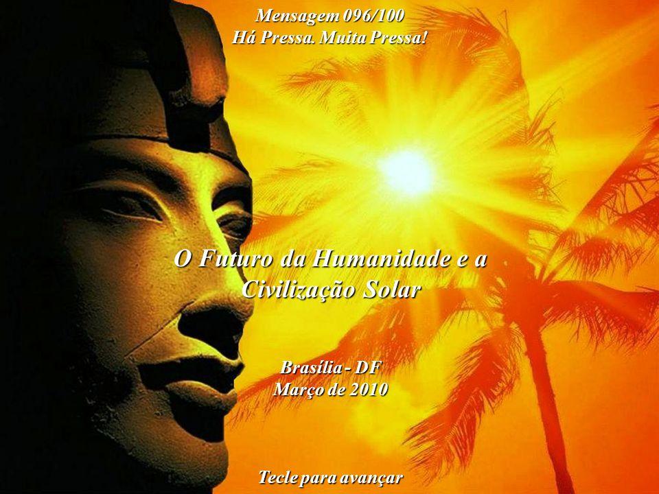 O Futuro da Humanidade e a Civilização Solar Brasília - DF Março de 2010 Tecle para avançar Mensagem 096/100 Há Pressa.