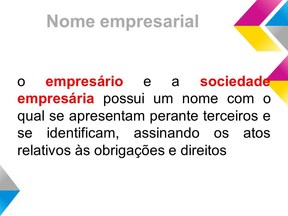 Nome empresarial o empresário e a sociedade empresária possui um nome com o qual se apresentam perante terceiros e se identificam, assinando os atos relativos às obrigações e direitos