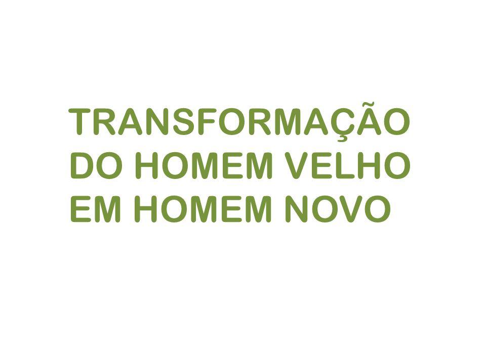 TRANSFORMAÇÃO DO HOMEM VELHO EM HOMEM NOVO