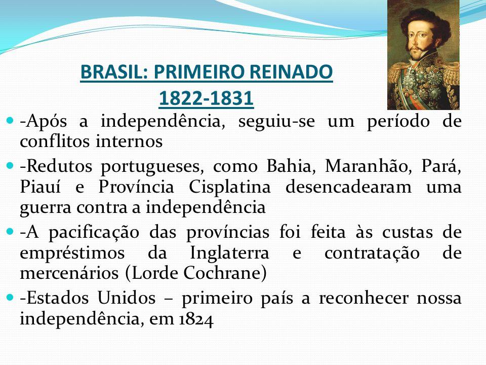 BRASIL: PRIMEIRO REINADO 1822-1831 -Após a independência, seguiu-se um período de conflitos internos -Redutos portugueses, como Bahia, Maranhão, Pará,