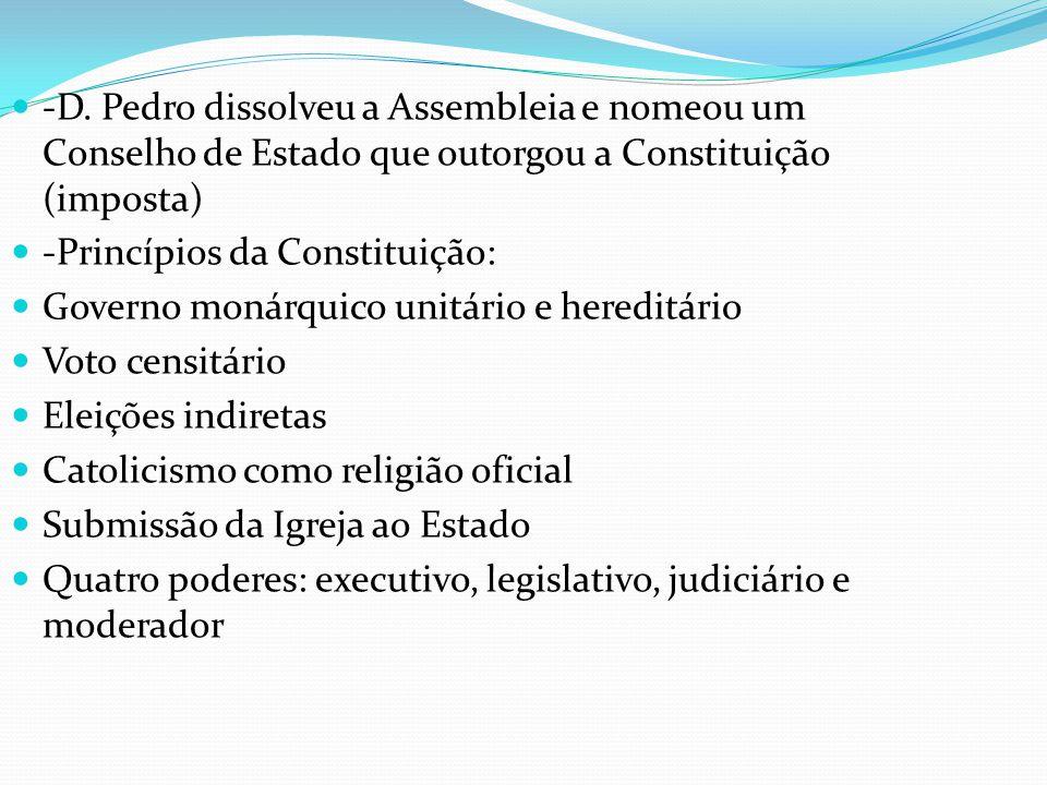 -D. Pedro dissolveu a Assembleia e nomeou um Conselho de Estado que outorgou a Constituição (imposta) -Princípios da Constituição: Governo monárquico