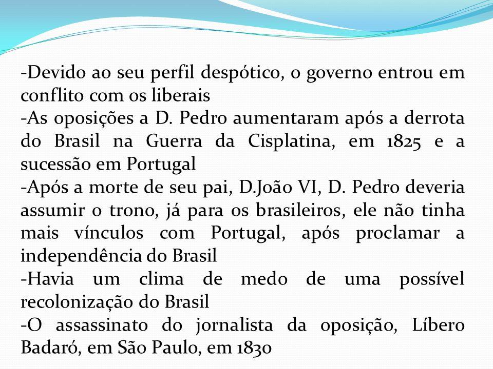 -Devido ao seu perfil despótico, o governo entrou em conflito com os liberais -As oposições a D. Pedro aumentaram após a derrota do Brasil na Guerra d