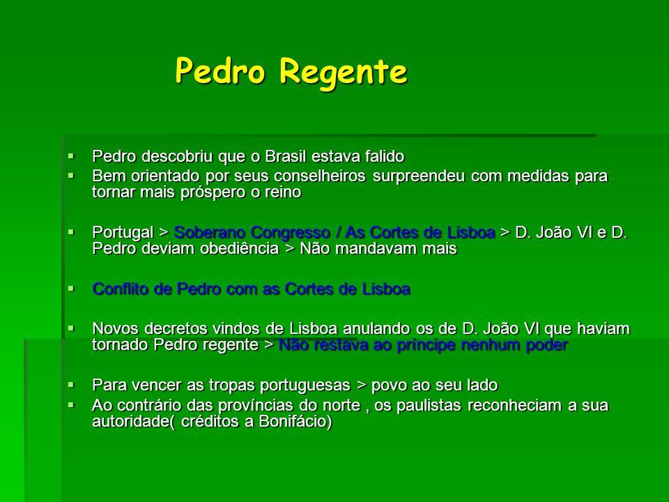 Pedro Regente Pedro Regente  Pedro descobriu que o Brasil estava falido  Bem orientado por seus conselheiros surpreendeu com medidas para tornar mai