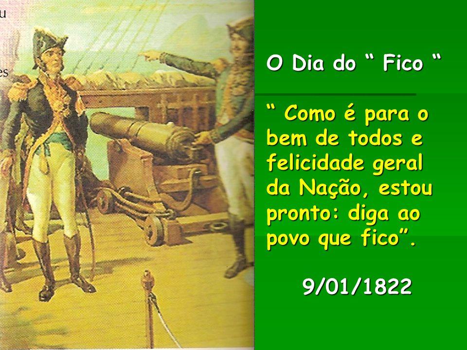 """O Dia do """" Fico """" """" Como é para o bem de todos e felicidade geral da Nação, estou pronto: diga ao povo que fico"""". 9/01/1822 O Dia do """" Fico """" """" Como é"""