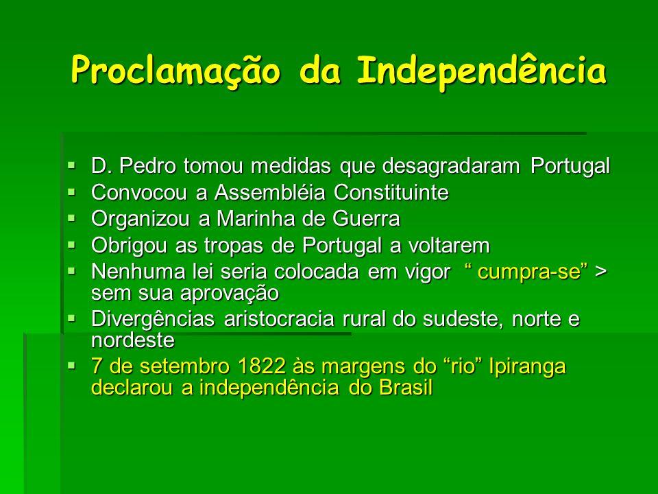 Proclamação da Independência Proclamação da Independência  D. Pedro tomou medidas que desagradaram Portugal  Convocou a Assembléia Constituinte  Or