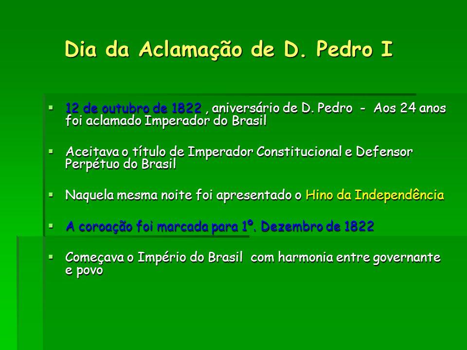 Dia da Aclamação de D. Pedro I Dia da Aclamação de D. Pedro I  12 de outubro de 1822, aniversário de D. Pedro - Aos 24 anos foi aclamado Imperador do