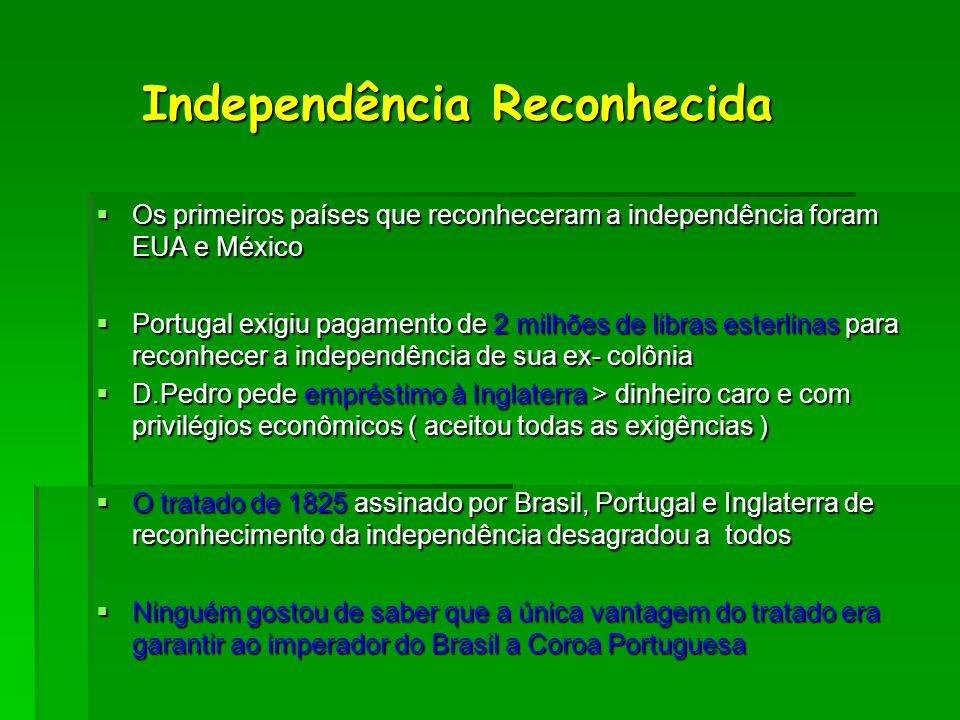 Independência Reconhecida Independência Reconhecida  Os primeiros países que reconheceram a independência foram EUA e México  Portugal exigiu pagame